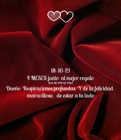 Poster: 18-10-19 4 MESES junto  al mejor regalo  QUE ME DIO LA VIDA  Dueño  Respiraciones profundas  Y de la felicidad     maravillosa   de estar a tu lado