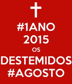 Poster: #1ANO 2015 OS DESTEMIDOS #AGOSTO