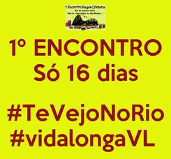 Poster: 1º ENCONTRO Só 16 dias  #TeVejoNoRio #vidalongaVL