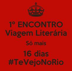 Poster: 1º ENCONTRO Viagem Literária Só mais 16 dias #TeVejoNoRio