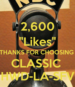"Poster: 2,600 ""Likes"" THANKS FOR CHOOSING  CLASSIC  HWD-LA-SFV"