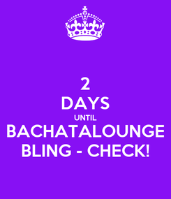 Poster: 2 DAYS UNTIL BACHATALOUNGE BLING - CHECK!