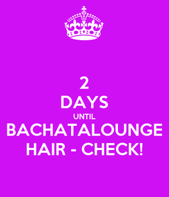 Poster: 2 DAYS UNTIL BACHATALOUNGE HAIR - CHECK!