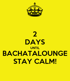 Poster: 2 DAYS UNTIL BACHATALOUNGE STAY CALM!
