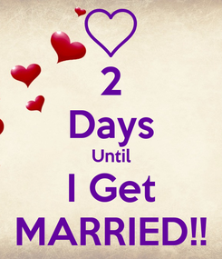Poster: 2 Days Until I Get MARRIED!!