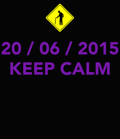 Poster: 20 / 06 / 2015 KEEP CALM