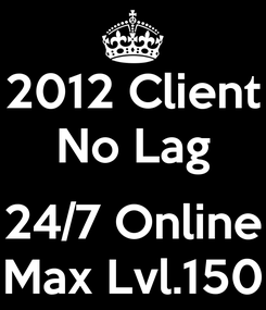 Poster: 2012 Client No Lag  24/7 Online Max Lvl.150