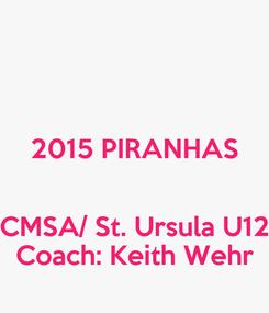 Poster:  2015 PIRANHAS  CMSA/ St. Ursula U12 Coach: Keith Wehr