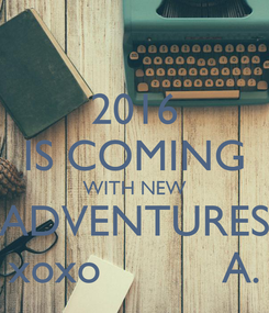 Poster: 2016 IS COMING WITH NEW ADVENTURES xoxo          A.
