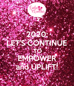 Poster: 2020: LET'S CONTINUE  TO EMPOWER and UPLIFT!