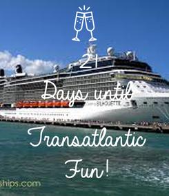 Poster: 21 Days until  Transatlantic  Fun!