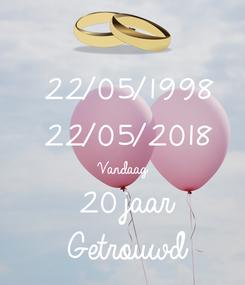 Poster: 22/05/1998 22/05/2018 Vandaag 20 jaar Getrouwd