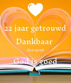 Poster: 22 jaar getrouwd Dankbaar  Gezegend God is goed