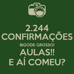 Poster: 2.244 CONFIRMAÇÕES BIGODE GROSSO! AULAS!! E AÍ COMEU?