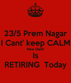 Poster: 23/5 Prem Nagar I Cant' keep CALM New Delhi Is RETIRING  Today
