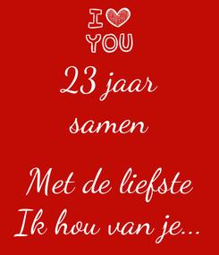 Poster: 23 jaar samen  Met de liefste Ik hou van je...