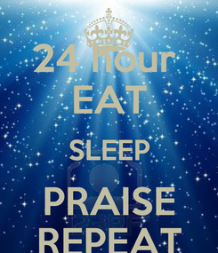 Poster: 24 hour  EAT SLEEP PRAISE REPEAT