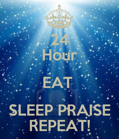 Poster: 24 Hour EAT  SLEEP PRAISE REPEAT!