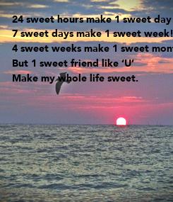 Poster: 24 sweet hours make 1 sweet day! 7 sweet days make 1 sweet week! 4 sweet weeks make 1 sweet month! But 1 sweet friend like 'U' Make my whole life sweet.