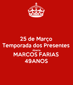 Poster: 25 de Março Temporada dos Presentes Aberta MARCOS FARIAS 49ANOS