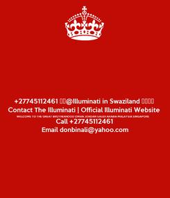 Poster: +27745112461 ईद@Illuminati in Swaziland குஇ∭ Contact The Illuminati | Official Illuminati Website WELCOME TO THE GREAT BROTHERHOOD OMAN JORDAN SAUDI ARABIA MALAYSIA SINGAPORE Call +27745112461 Email donbinali@yahoo.com
