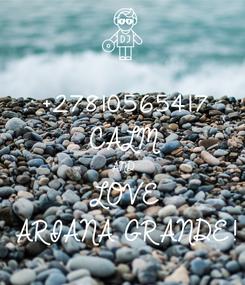 Poster: +27810565417  CALM AND LOVE ARIANA GRANDE!