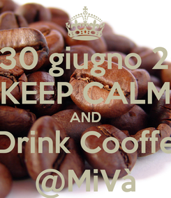 Poster: 28-30 giugno 2013 KEEP CALM AND Drink Cooffe @MiVà