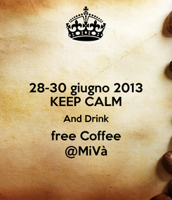 Poster: 28-30 giugno 2013 KEEP CALM And Drink free Coffee @MiVà