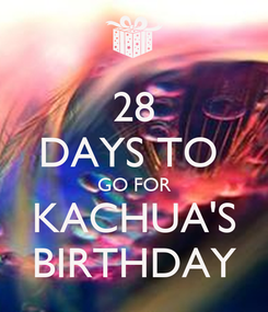 Poster: 28 DAYS TO  GO FOR KACHUA'S BIRTHDAY