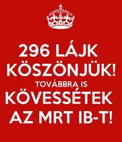 Poster: 296 LÁJK  KÖSZÖNJÜK! TOVÁBBRA IS KÖVESSÉTEK  AZ MRT IB-T!