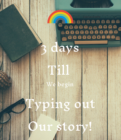 Poster: 3 days Till  We begin Typing out Our story!