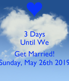 Poster: 3 Days Until We  Get Married! Sunday, May 26th 2019