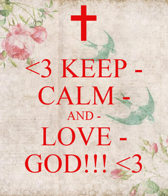 Poster: <3 KEEP - CALM - AND - LOVE - GOD!!! <3