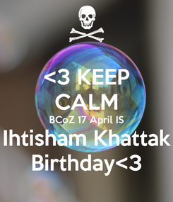 Poster: <3 KEEP CALM BCoZ 17 April IS Ihtisham Khattak Birthday<3
