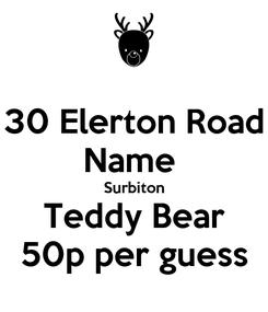 Poster: 30 Elerton Road Name  Surbiton Teddy Bear 50p per guess