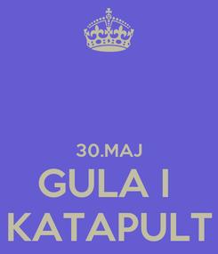 Poster:   30.MAJ GULA I  KATAPULT