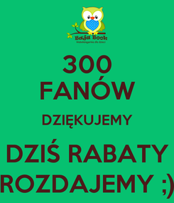 Poster: 300 FANÓW DZIĘKUJEMY DZIŚ RABATY ROZDAJEMY ;)