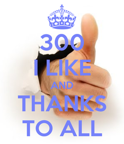 Poster: 300 I LIKE AND THANKS TO ALL