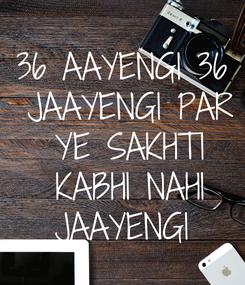 Poster: 36 AAYENGI 36  JAAYENGI PAR  YE SAKHTI  KABHI NAHI  JAAYENGI