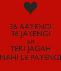 Poster: 36 AAYENGI 36 JAYENGI BUT TERI JAGAH NAHI LE PAYENGI