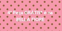 Poster: 4ª Peça GRÁTIS* é na        BELLA FIORE