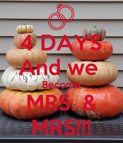 Poster: 4 DAYS And we  Become MRS. & MRS!!!