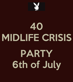 Poster: 40 MIDLIFE CRISIS  PARTY 6th of July