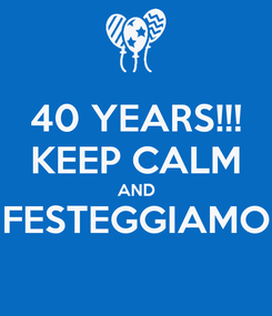 Poster: 40 YEARS!!! KEEP CALM AND FESTEGGIAMO