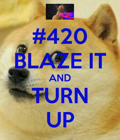 Poster: #420 BLAZE IT AND TURN UP