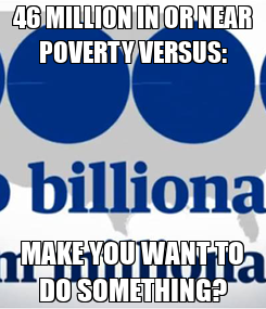 Poster: 46 MILLION IN OR NEAR POVERTY VERSUS: MAKE YOU WANT TO DO SOMETHING?