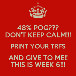 Poster: 48% POG??? DON'T KEEP CALM!!! PRINT YOUR TRFS AND GIVE TO ME!! THIS IS WEEK 6!!!