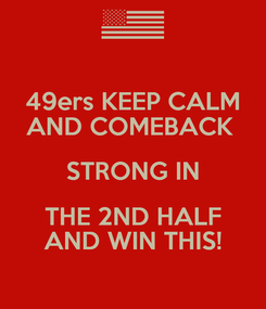 Poster: 49ers KEEP CALM AND COMEBACK  STRONG IN THE 2ND HALF AND WIN THIS!