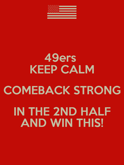 Poster: 49ers  KEEP CALM COMEBACK STRONG IN THE 2ND HALF AND WIN THIS!