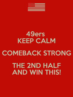 Poster: 49ers  KEEP CALM COMEBACK STRONG THE 2ND HALF AND WIN THIS!